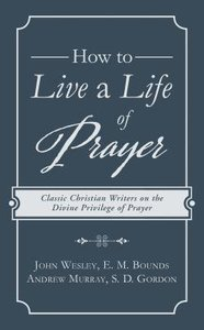 How to Live a Life of Prayer: Classic Christian Writers on the Divine Privilege of Prayer