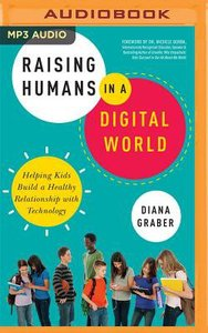 Raising Humans in a Digital World: Helping Kids Build a Healthy Relationship With Technology (Unabridged, Mp3)
