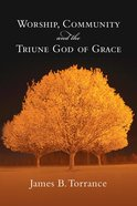 Worship, Community, and the Triune God of Grace Paperback