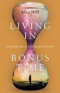 Living in Bonus Time: Surviving Cancer, Finding New Purpose Paperback