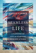 The Seamless Life: A Tapestry of Love and Learning, Worship and Work Hardback