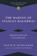 The Making of Stanley Hauerwas: Bridging Barth and Postliberalism Paperback
