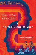 To Think Christianly: A History of L'abri, Regent College, and the Christian Study Center Hardback