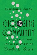 Choosing Community: Action, Faith, and Joy in the Works of Dorothy L. Sayers Paperback
