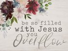 Tabletop Decor: Be So Filled With Jesus You Overflow, Floral Plaque