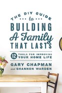 The Diy Guide to Building a Family That Lasts:12 Tools For Improving Your Home Life