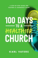 100 Days to a Healthier Church: A Step-By-Step Guide For Pastors and Leadership Teams Paperback