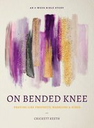 On Bended Knee: Praying Like Prophets, Warriors, and Kings (8 Week Study) Paperback