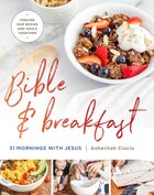 Bible and Breakfast: 31 Mornings With Jesus--Feeding Our Bodies and Souls Together Hardback