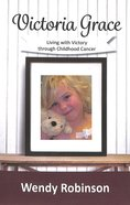 Victoria Grace: Living With Victory Through Childhood Cancer Paperback