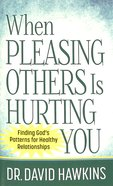 When Pleasing Others is Hurting You: Finding God's Patterns For Healthy Relationships Mass Market