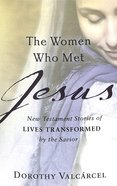 The Women Who Met Jesus: New Testament Stories of Lives Transformed By the Savior Paperback