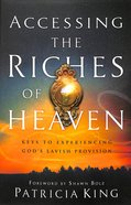 Accessing the Riches of Heaven: Keys to Experiencing God's Lavish Provision Paperback