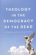 Theology in the Democracy of the Dead: A Dialogue With the Living Tradition Paperback