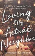 Loving My Actual Neighbor: 7 Practices to Treasure the People Right in Front of You Paperback