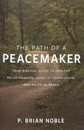 The Path of a Peacemaker: Your Biblical Guide to Healthy Relationships, Conflict Resolution, and a Life of Peace Paperback