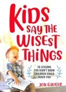 Kids Say the Wisest Things: 26 Lessons You Didn't Know Children Could Teach You Hardback