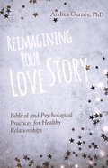 Reimagining Your Love Story: Biblical and Psychological Practices For Healthy Relationships Paperback
