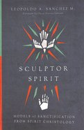 Sculptor Spirit: Models of Sanctification From Spirit Christology Paperback