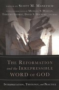 The Reformation and the Irrepressible Word of God: Interpretation, Theology, and Practice Paperback