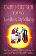 Healing in the Church Today: Learn How to Pray For Healing Paperback