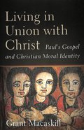 Living in Union With Christ: Paul's Gospel and Christian Moral Identity Hardback