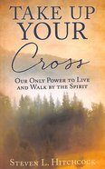 Take Up Your Cross: Our Only Power to Live and Walk By the Spirit Paperback