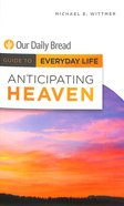 Anticipating Heaven (Guide To Everyday Life (Our Daily Bread) Series) Paperback