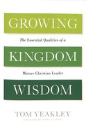 Growing Kingdom Wisdom: The Essential Qualities of a Mature Christian Leader Paperback