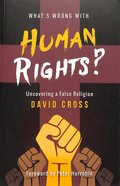 What's Wrong With Human Rights: Uncovering a False Religion