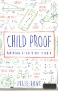 Child Proof: Parenting By Faith Not Formula Paperback