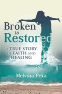 Broken to Restored: A Story of Faith and Healing Paperback