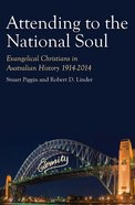 Attending to the National Soul: 1914-2014 (#02 in Evangelical Christians In Australian History Series)