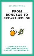 From Bondage to Breakthrough: Experience Healing, Wholeness and Victory Through the Anointing Oil