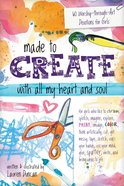 Made to Create With All My Heart and Soul: 60 Worship-Through-Art Devotions For Girls Paperback