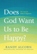 Does God Want Us to Be Happy?: The Case For Biblical Happiness Hardback