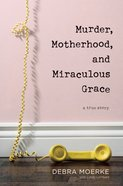 Murder, Motherhood, and Miraculous Grace: A True Story Hardback