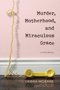 Murder, Motherhood, and Miraculous Grace: A True Story Paperback
