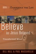 Believe as Jesus Believed: Transformed Mind (Experience The Life Book 1) Paperback