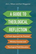A Guide to Theological Reflection: A Fresh Approach For Practical Ministry Courses and Theological Field Education Paperback