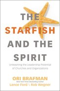 The Starfish and the Spirit: Unleashing the Leadership Potential of Churches and Organizations Hardback