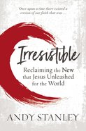 Irresistible: Reclaiming the New That Jesus Unleashed For the World Paperback