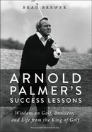 Arnold Palmer's Success Lessons: Wisdom in Golf, Business and Life From the King of Golf Paperback