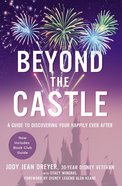 Beyond the Castle: A Guide to Discovering Your Happily Ever After Paperback