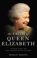 The Faith of Queen Elizabeth: The Poise, Grace, and Quiet Strength Behind the Crown Hardback