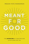 Meant For Good: The Adventure of Trusting God and His Plans For You Paperback