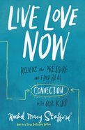 Live Love Now: Relieve the Pressure and Find Real Connection With Our Kids Paperback