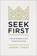 Seek First: How the Kingdom of God Changes Everything Paperback