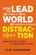 How to Lead in a World of Distraction: Four Simple Habits For Turning Down the Noise Hardback