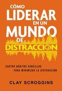Como Liderar En Un Mundo De Distraccion: Cuatro Habitos Sencillos Para Minimizar La Distraccion Paperback